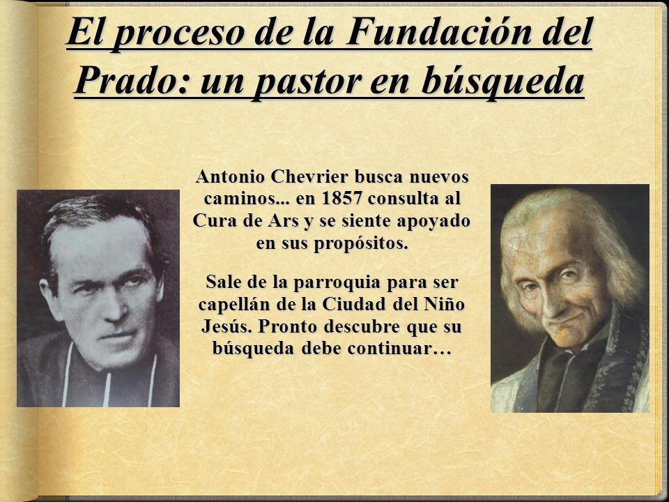 El proceso de la Fundación del Prado: un pastor en búsqueda Antonio Chevrier busca nuevos caminos... en 1857 consulta al Cura de Ars y se siente apoya