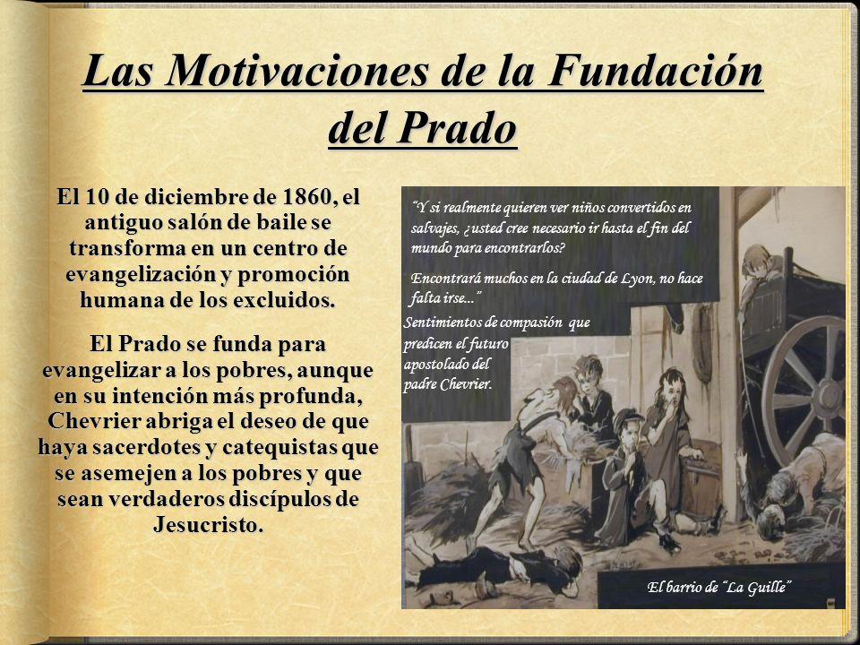 Las Motivaciones de la Fundación del Prado El 10 de diciembre de 1860, el antiguo salón de baile se transforma en un centro de evangelización y promoción humana de los excluidos.