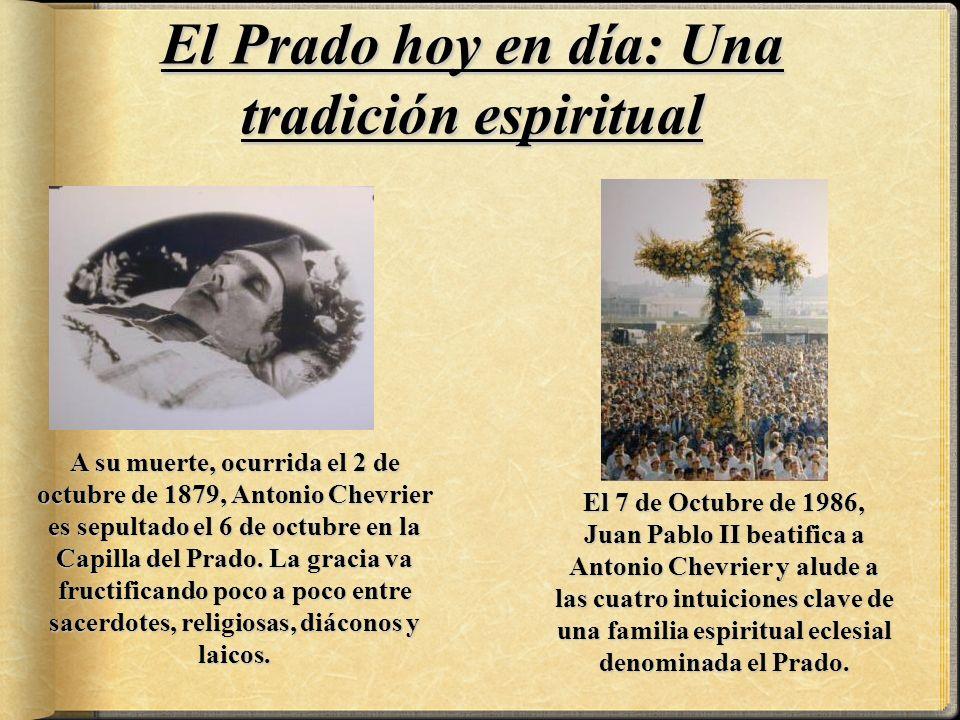 El Prado hoy en día: Una tradición espiritual El 7 de Octubre de 1986, Juan Pablo II beatifica a Antonio Chevrier y alude a las cuatro intuiciones clave de una familia espiritual eclesial denominada el Prado.