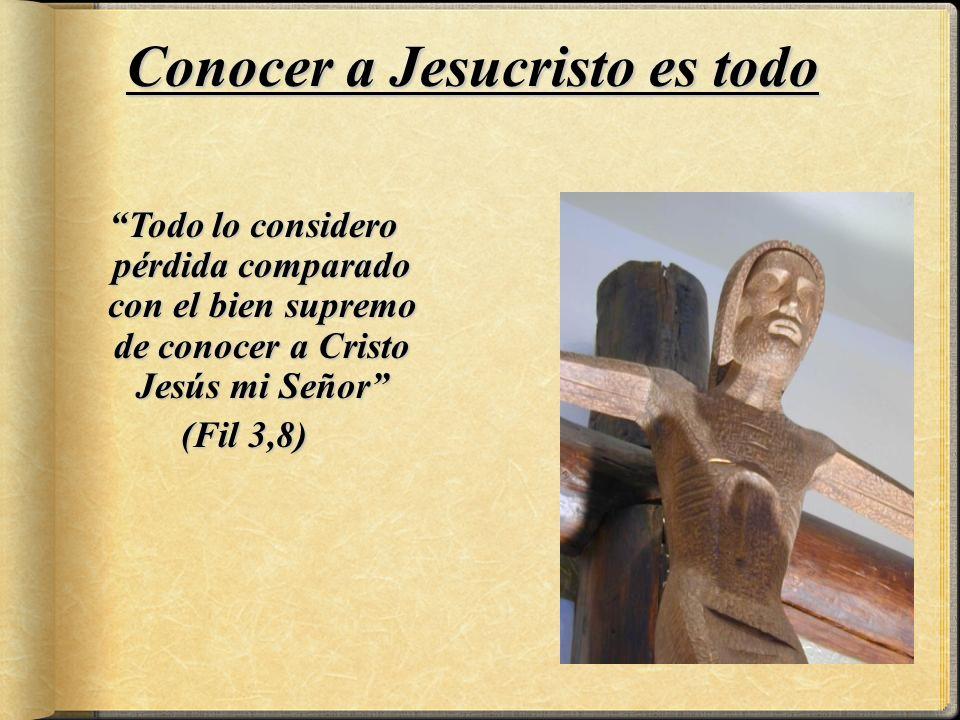 Todo lo considero pérdida comparado con el bien supremo de conocer a Cristo Jesús mi Señor (Fil 3,8) Conocer a Jesucristo es todo