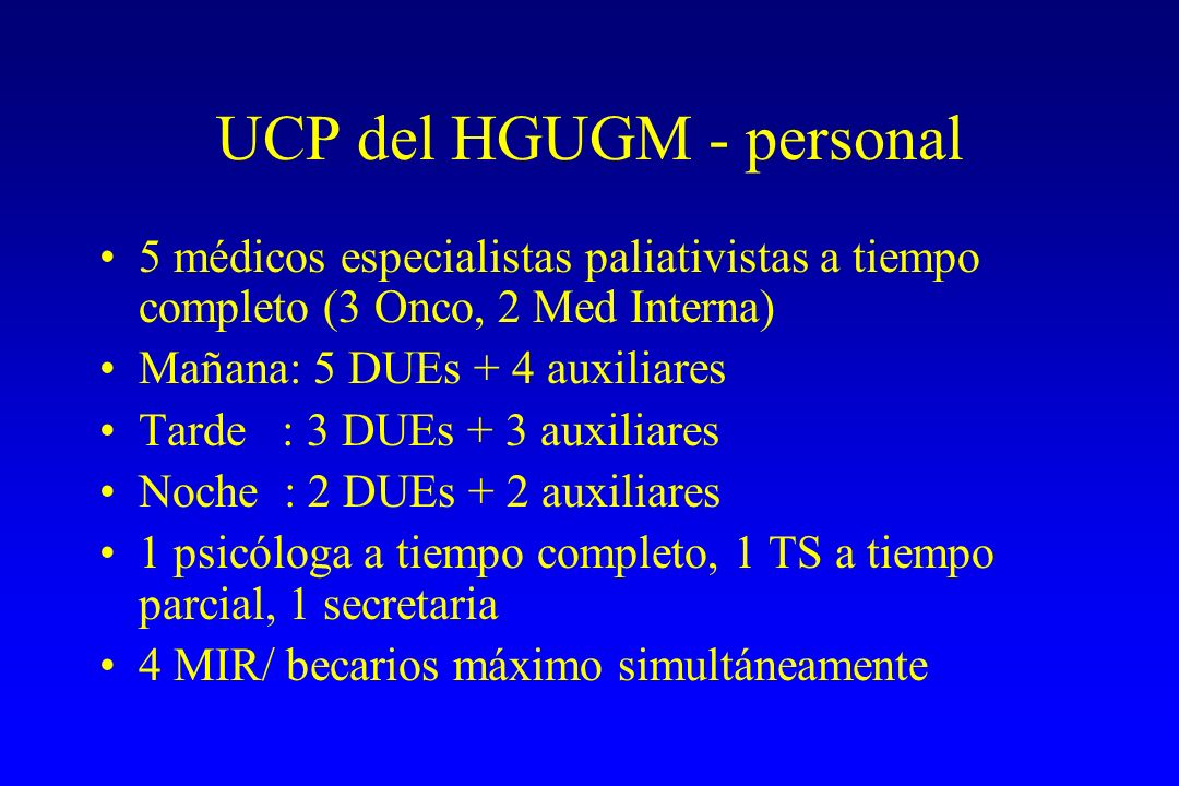 UCP del HGUGM - personal 5 médicos especialistas paliativistas a tiempo completo (3 Onco, 2 Med Interna) Mañana: 5 DUEs + 4 auxiliares Tarde : 3 DUEs + 3 auxiliares Noche : 2 DUEs + 2 auxiliares 1 psicóloga a tiempo completo, 1 TS a tiempo parcial, 1 secretaria 4 MIR/ becarios máximo simultáneamente