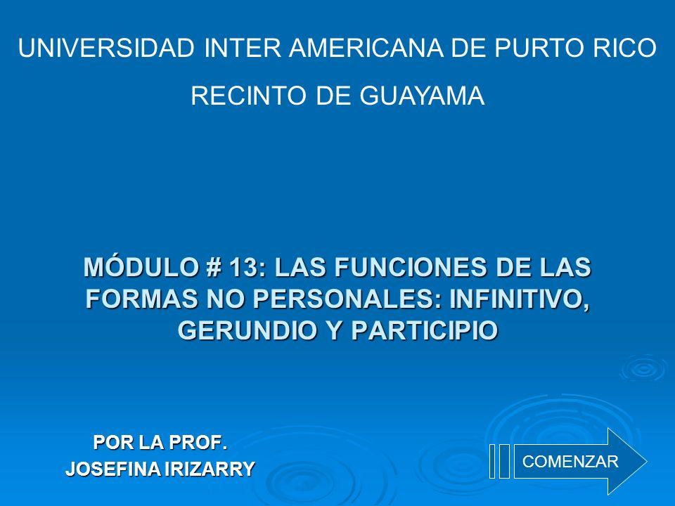 MÓDULO # 13: LAS FUNCIONES DE LAS FORMAS NO PERSONALES: INFINITIVO, GERUNDIO Y PARTICIPIO POR LA PROF. JOSEFINA IRIZARRY UNIVERSIDAD INTER AMERICANA D