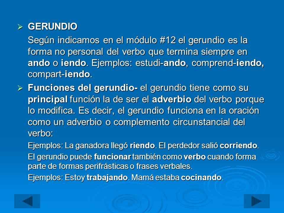 GERUNDIO GERUNDIO Según indicamos en el módulo #12 el gerundio es la forma no personal del verbo que termina siempre en ando o iendo. Ejemplos: estudi