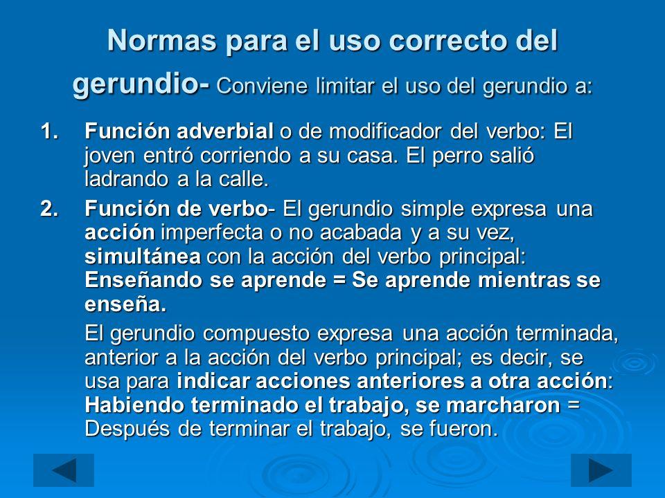 Normas para el uso correcto del gerundio- Conviene limitar el uso del gerundio a: 1.Función adverbial o de modificador del verbo: El joven entró corri