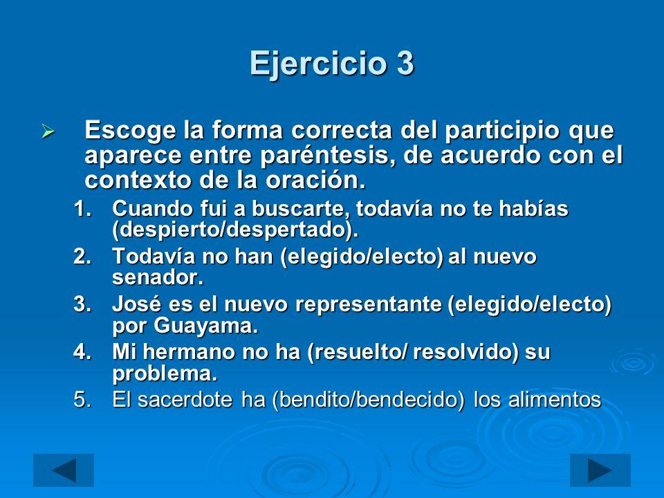 Ejercicio 3 Escoge la forma correcta del participio que aparece entre paréntesis, de acuerdo con el contexto de la oración. Escoge la forma correcta d
