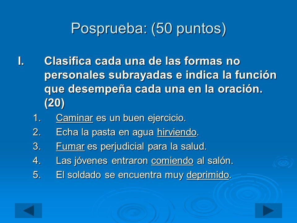 Posprueba: (50 puntos) I.Clasifica cada una de las formas no personales subrayadas e indica la función que desempeña cada una en la oración. (20) 1.Ca