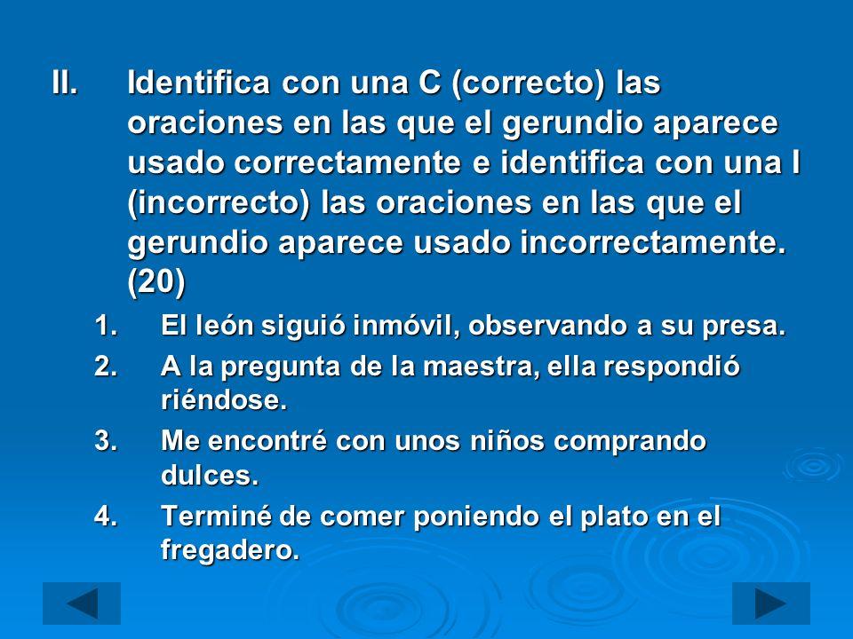II.Identifica con una C (correcto) las oraciones en las que el gerundio aparece usado correctamente e identifica con una I (incorrecto) las oraciones