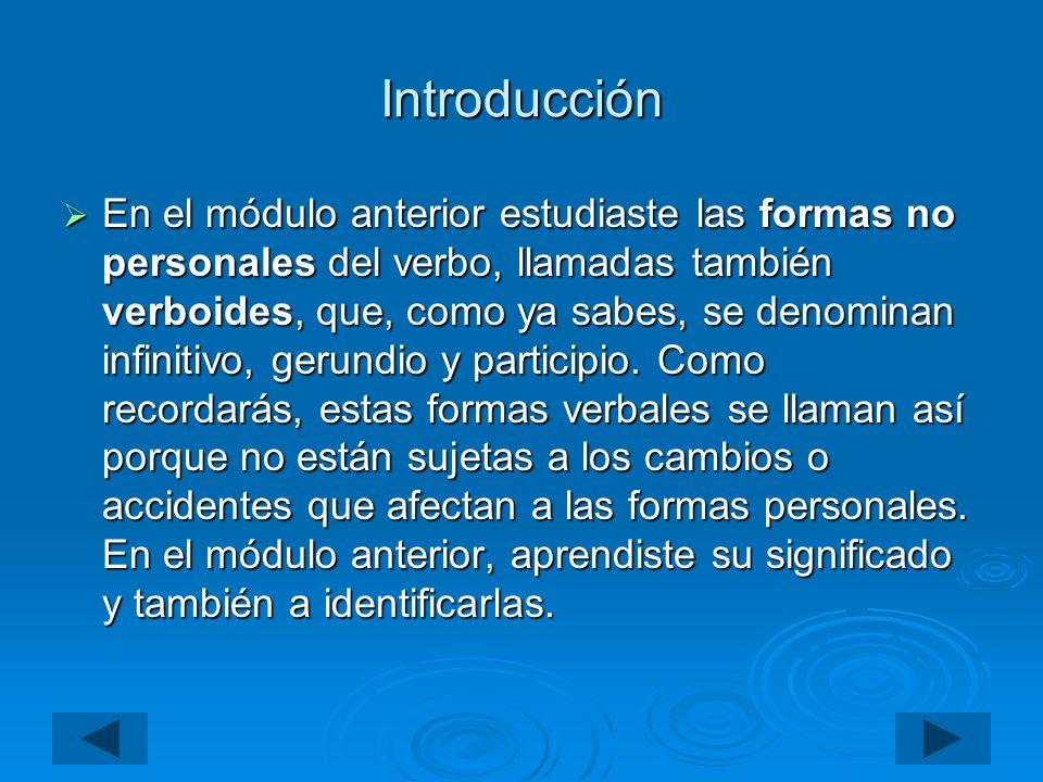 Introducción En el módulo anterior estudiaste las formas no personales del verbo, llamadas también verboides, que, como ya sabes, se denominan infinit