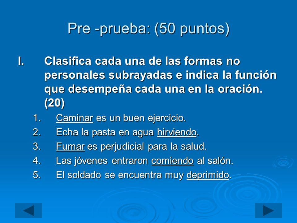 Pre -prueba: (50 puntos) I.Clasifica cada una de las formas no personales subrayadas e indica la función que desempeña cada una en la oración. (20) 1.