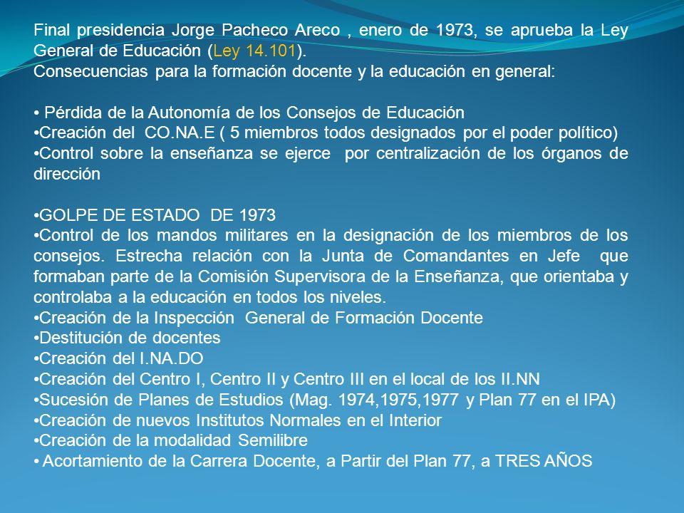 Final presidencia Jorge Pacheco Areco, enero de 1973, se aprueba la Ley General de Educación (Ley 14.101). Consecuencias para la formación docente y l