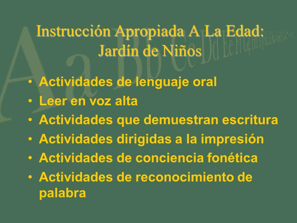 Instrucción Apropiada A La Edad: Jardín de Niños Actividades de lenguaje oral Leer en voz alta Actividades que demuestran escritura Actividades dirigidas a la impresión Actividades de conciencia fonética Actividades de reconocimiento de palabra