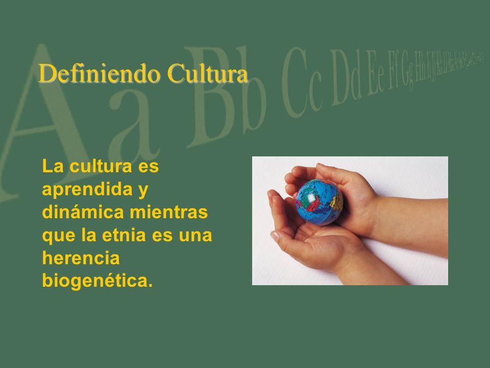 Definiendo Cultura La cultura es aprendida y dinámica mientras que la etnia es una herencia biogenética.
