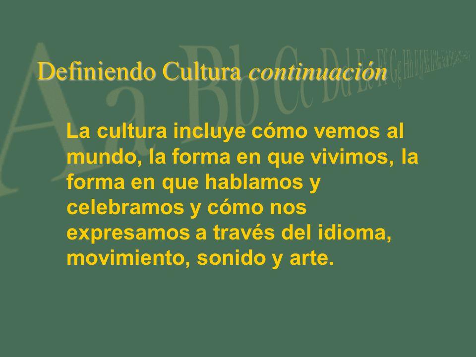 Definiendo Cultura continuación La cultura incluye cómo vemos al mundo, la forma en que vivimos, la forma en que hablamos y celebramos y cómo nos expresamos a través del idioma, movimiento, sonido y arte.