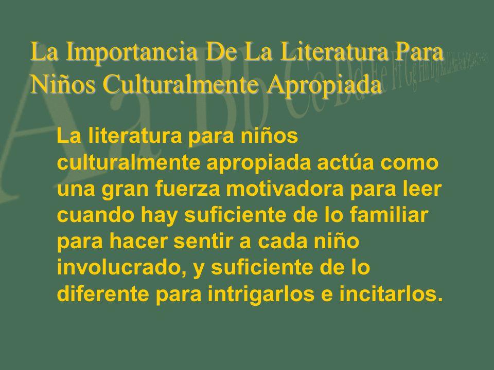 La Importancia De La Literatura Para Niños Culturalmente Apropiada La literatura para niños culturalmente apropiada actúa como una gran fuerza motivadora para leer cuando hay suficiente de lo familiar para hacer sentir a cada niño involucrado, y suficiente de lo diferente para intrigarlos e incitarlos.