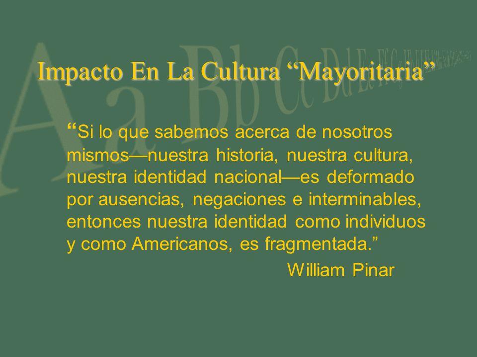 Impacto En La Cultura Mayoritaria Si lo que sabemos acerca de nosotros mismosnuestra historia, nuestra cultura, nuestra identidad nacionales deformado por ausencias, negaciones e interminables, entonces nuestra identidad como individuos y como Americanos, es fragmentada.