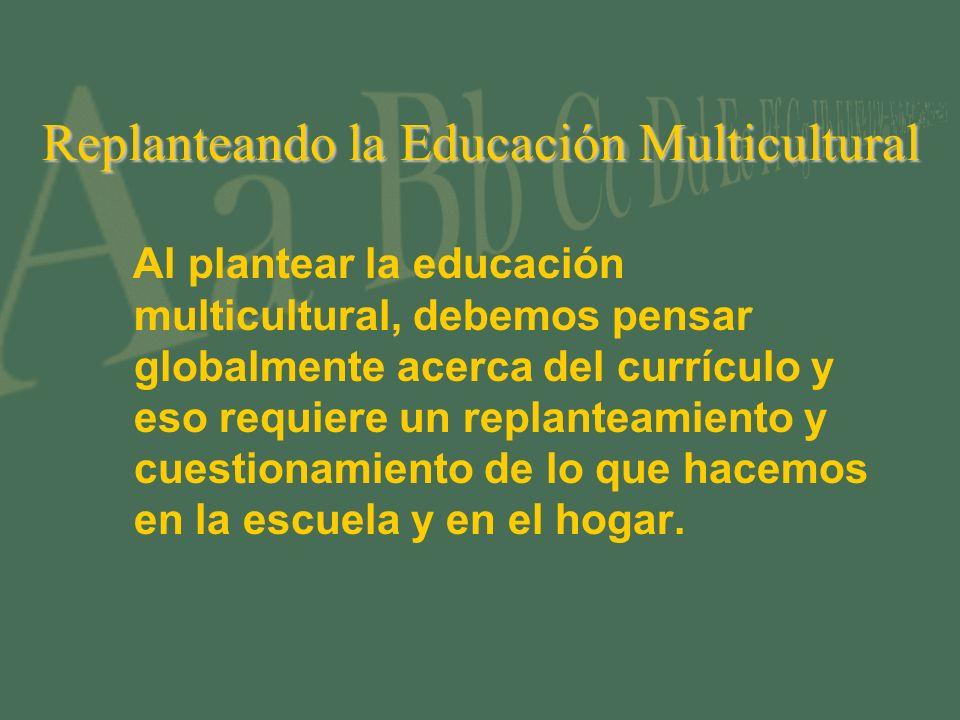 Replanteando la Educación Multicultural Al plantear la educación multicultural, debemos pensar globalmente acerca del currículo y eso requiere un replanteamiento y cuestionamiento de lo que hacemos en la escuela y en el hogar.