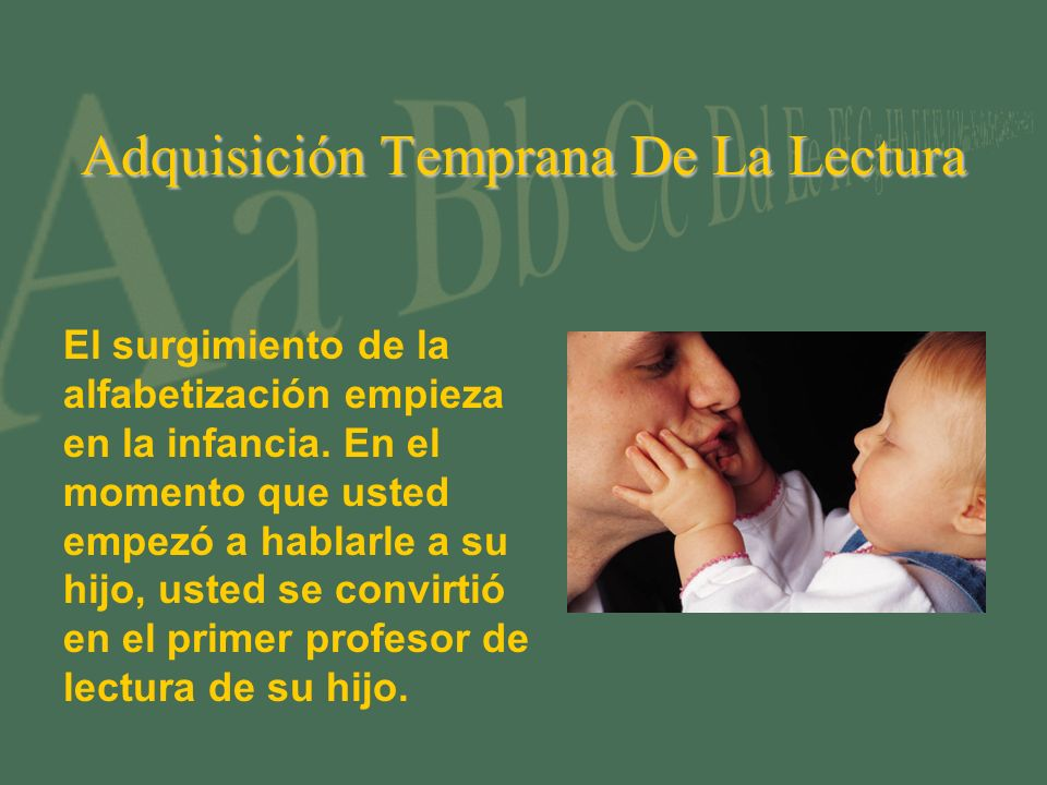 Adquisición Temprana De La Lectura El surgimiento de la alfabetización empieza en la infancia. En el momento que usted empezó a hablarle a su hijo, us