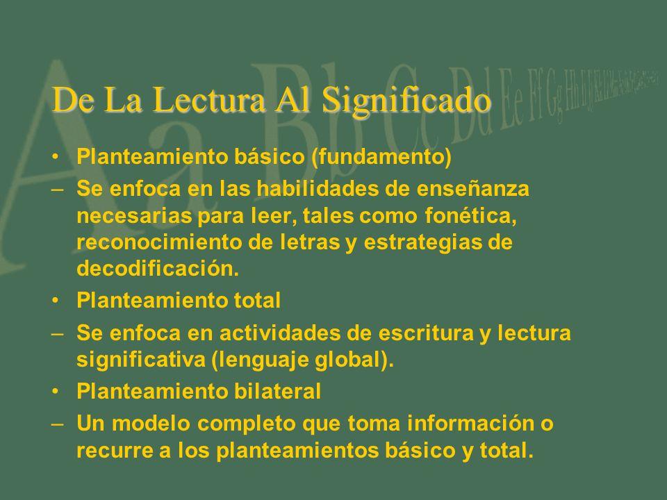 De La Lectura Al Significado Planteamiento básico (fundamento) –Se enfoca en las habilidades de enseñanza necesarias para leer, tales como fonética, reconocimiento de letras y estrategias de decodificación.