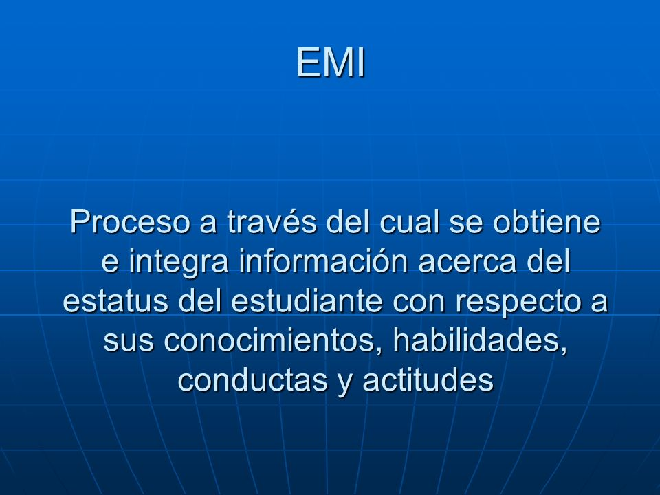 EMI Proceso a través del cual se obtiene e integra información acerca del estatus del estudiante con respecto a sus conocimientos, habilidades, conduc