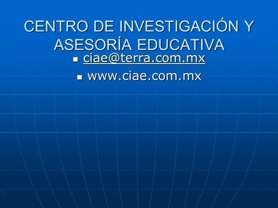 CENTRO DE INVESTIGACIÓN Y ASESORÍA EDUCATIVA ciae@terra.com.mx ciae@terra.com.mx ciae@terra.com.mx www.ciae.com.mx www.ciae.com.mx