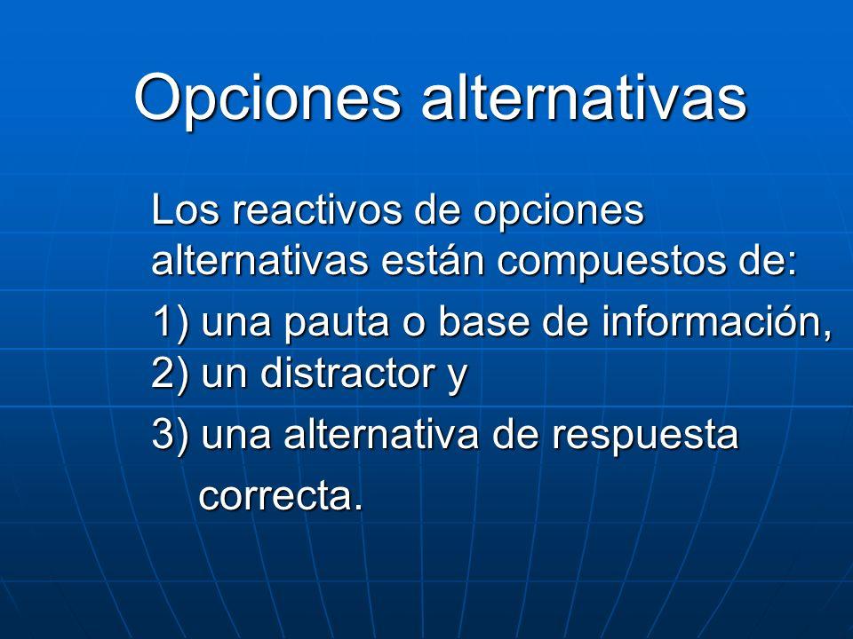 Opciones alternativas Los reactivos de opciones alternativas están compuestos de: 1) una pauta o base de información, 2) un distractor y 3) una altern