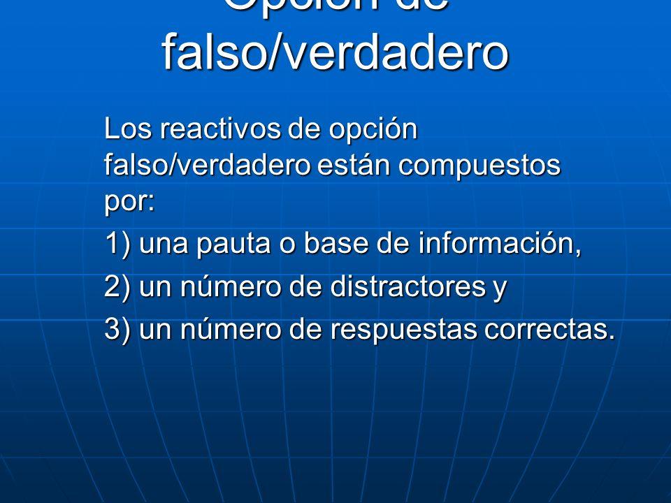 Opción de falso/verdadero Los reactivos de opción falso/verdadero están compuestos por: 1) una pauta o base de información, 2) un número de distractor