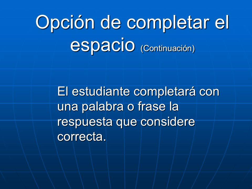 Opción de completar el espacio (Continuación) El estudiante completará con una palabra o frase la respuesta que considere correcta.