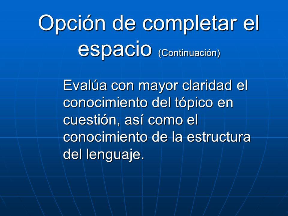 Opción de completar el espacio (Continuación) Evalúa con mayor claridad el conocimiento del tópico en cuestión, así como el conocimiento de la estruct
