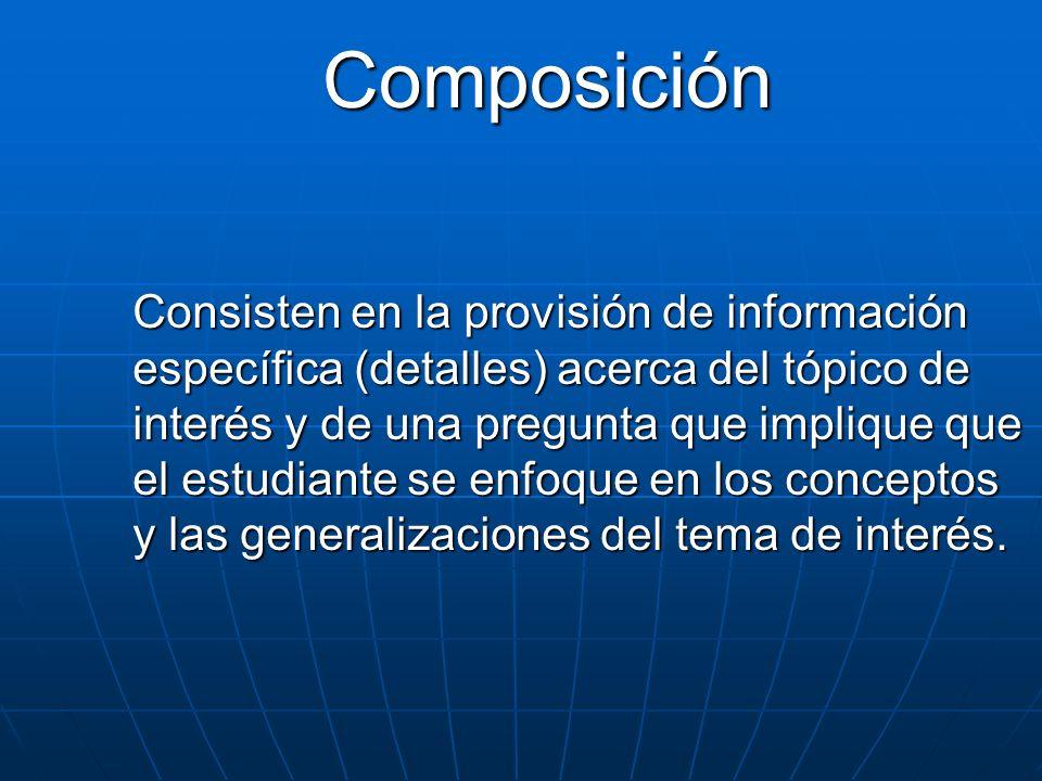 Composición Consisten en la provisión de información específica (detalles) acerca del tópico de interés y de una pregunta que implique que el estudian