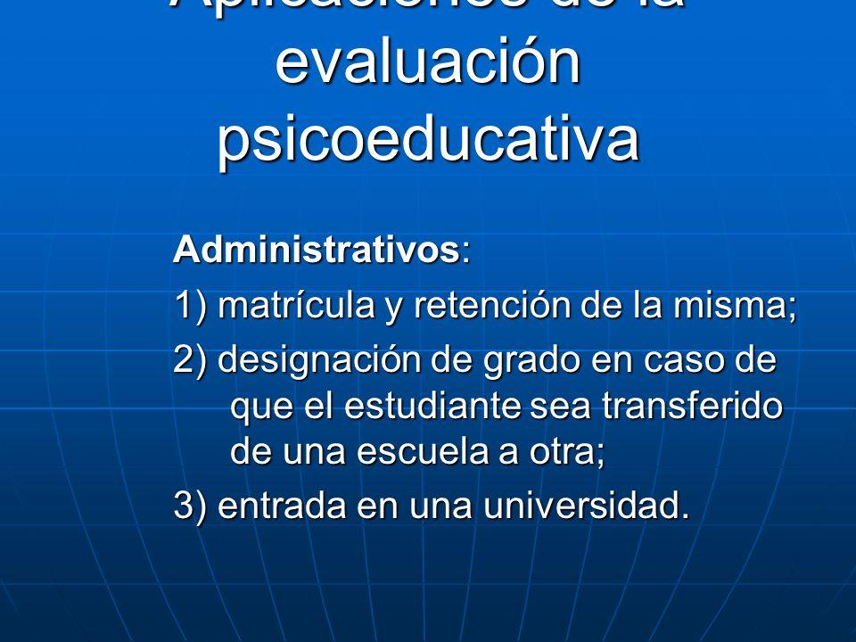 Aplicaciones de la evaluación psicoeducativa Administrativos: 1) matrícula y retención de la misma; 2) designación de grado en caso de que el estudian