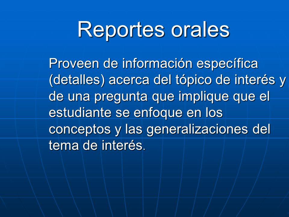 Reportes orales Proveen de información específica (detalles) acerca del tópico de interés y de una pregunta que implique que el estudiante se enfoque