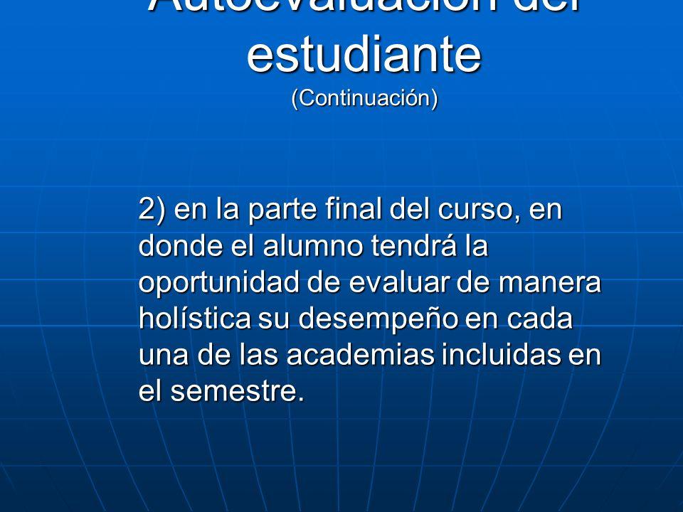 Autoevaluación del estudiante (Continuación) 2) en la parte final del curso, en donde el alumno tendrá la oportunidad de evaluar de manera holística s