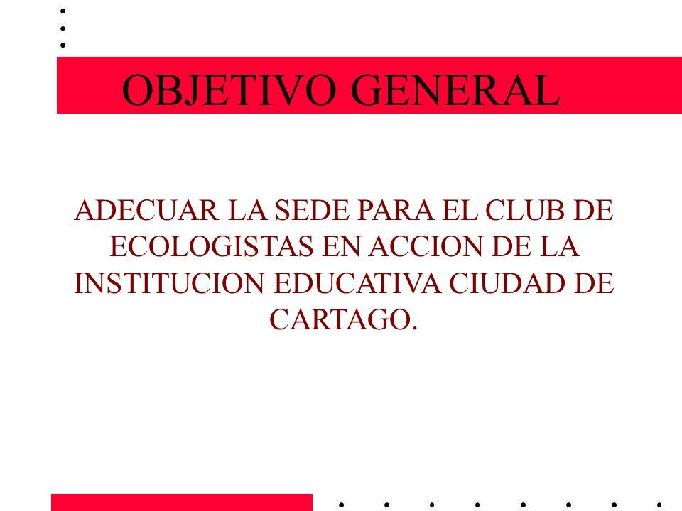 OBJETIVO GENERAL ADECUAR LA SEDE PARA EL CLUB DE ECOLOGISTAS EN ACCION DE LA INSTITUCION EDUCATIVA CIUDAD DE CARTAGO.