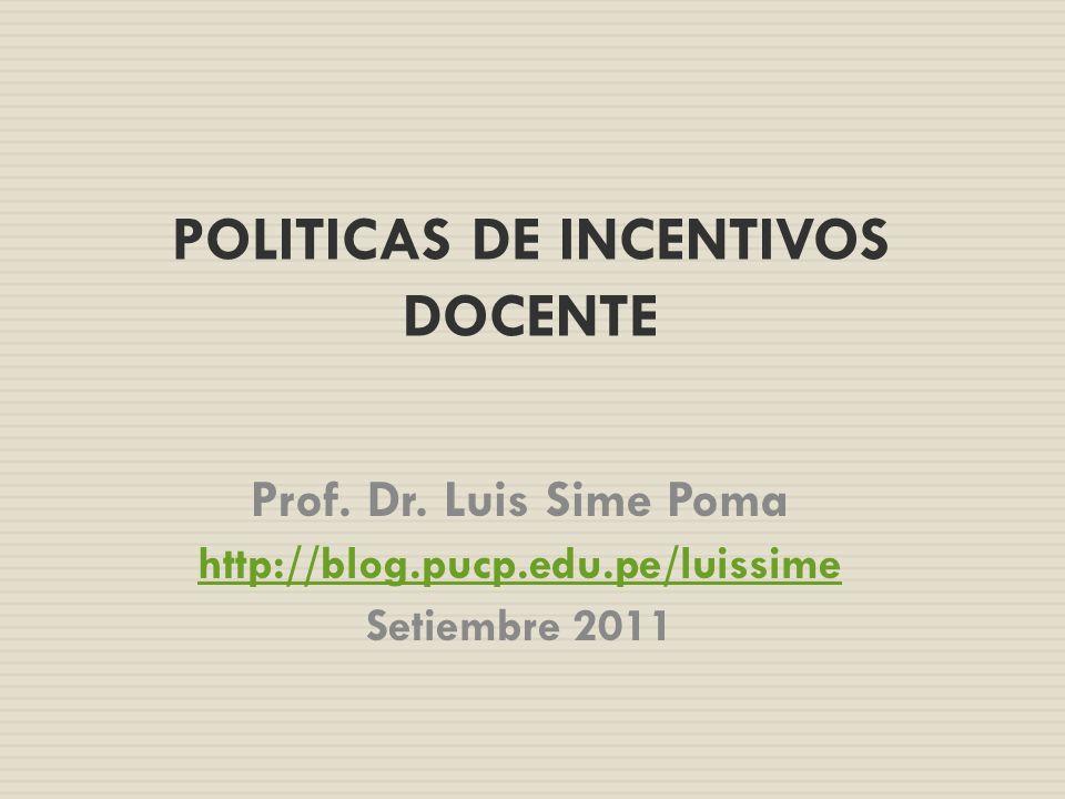POLITICAS DE INCENTIVOS DOCENTE Prof. Dr. Luis Sime Poma http://blog.pucp.edu.pe/luissime Setiembre 2011