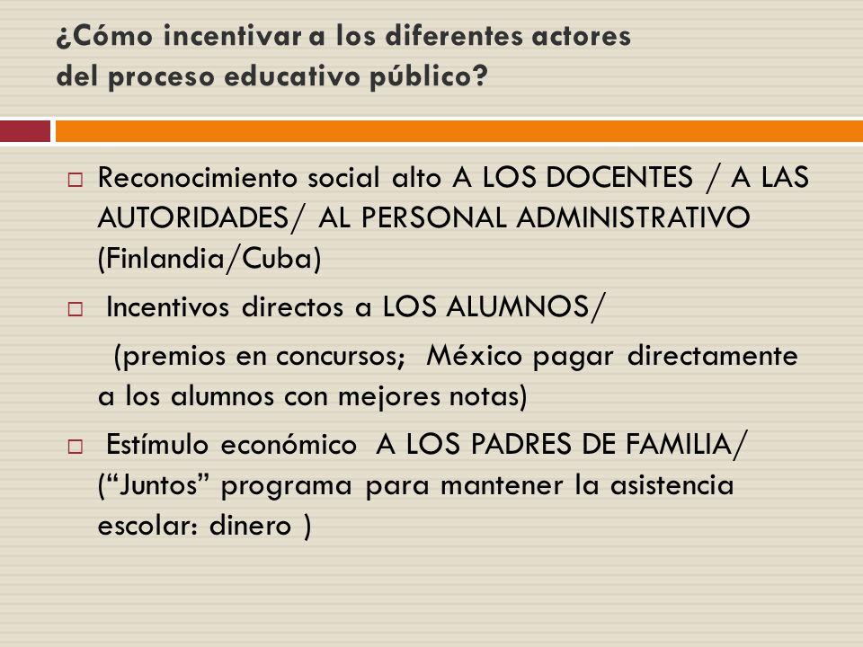 ¿Cómo incentivar a los diferentes actores del proceso educativo público? Reconocimiento social alto A LOS DOCENTES / A LAS AUTORIDADES/ AL PERSONAL AD