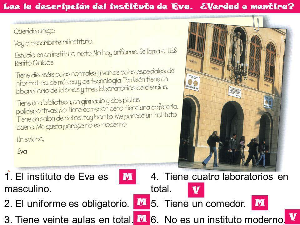 Lee la descripción del instituto de Eva. ¿Verdad o mentira? 1. El instituto de Eva es masculino. 4. Tiene cuatro laboratorios en total. 2. El uniforme