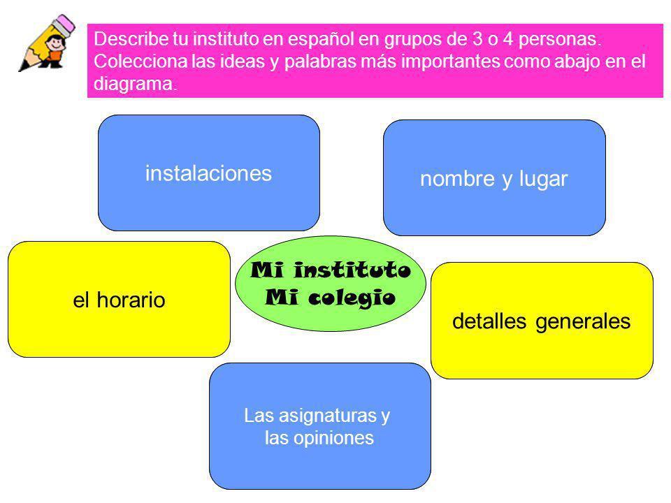 Describe tu instituto en español en grupos de 3 o 4 personas. Colecciona las ideas y palabras más importantes como abajo en el diagrama. Mi instituto