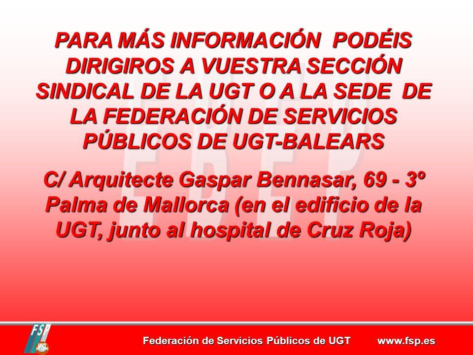 Federación de Servicios Públicos de UGT www.fsp.es PARA MÁS INFORMACIÓN PODÉIS DIRIGIROS A VUESTRA SECCIÓN SINDICAL DE LA UGT O A LA SEDE DE LA FEDERACIÓN DE SERVICIOS PÚBLICOS DE UGT-BALEARS C/ Arquitecte Gaspar Bennasar, 69 - 3º Palma de Mallorca (en el edificio de la UGT, junto al hospital de Cruz Roja)