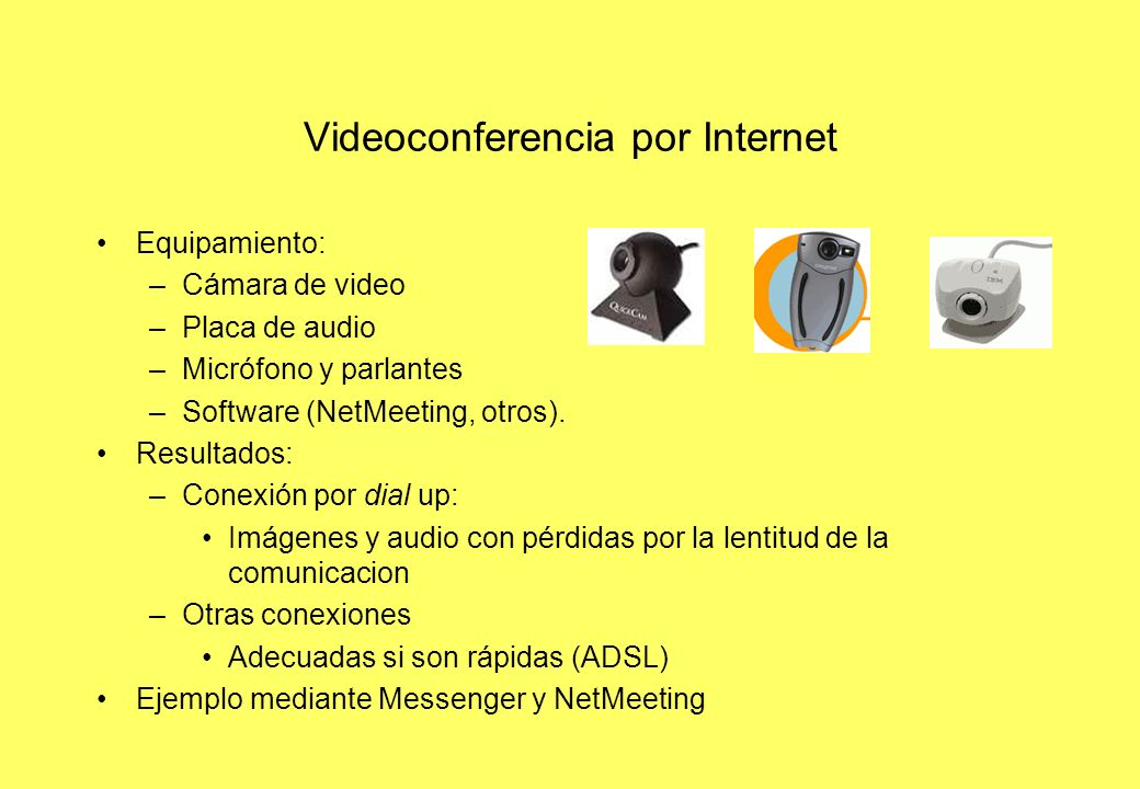 Videoconferencia por Internet Equipamiento: –Cámara de video –Placa de audio –Micrófono y parlantes –Software (NetMeeting, otros).