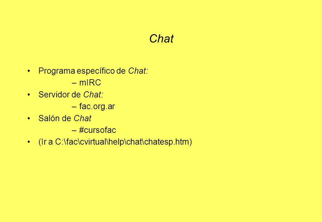 Chat Programa específico de Chat: –mIRC Servidor de Chat: –fac.org.ar Salón de Chat –#cursofac (Ir a C:\fac\cvirtual\help\chat\chatesp.htm)
