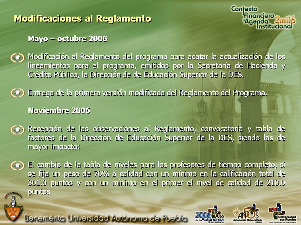 Modificaciones al Reglamento Mayo – octubre 2006 Modificación al Reglamento del programa para acatar la actualización de los lineamientos para el programa, emitidos por la Secretaría de Hacienda y Crédito Público, la Dirección de de Educación Superior de la DES.