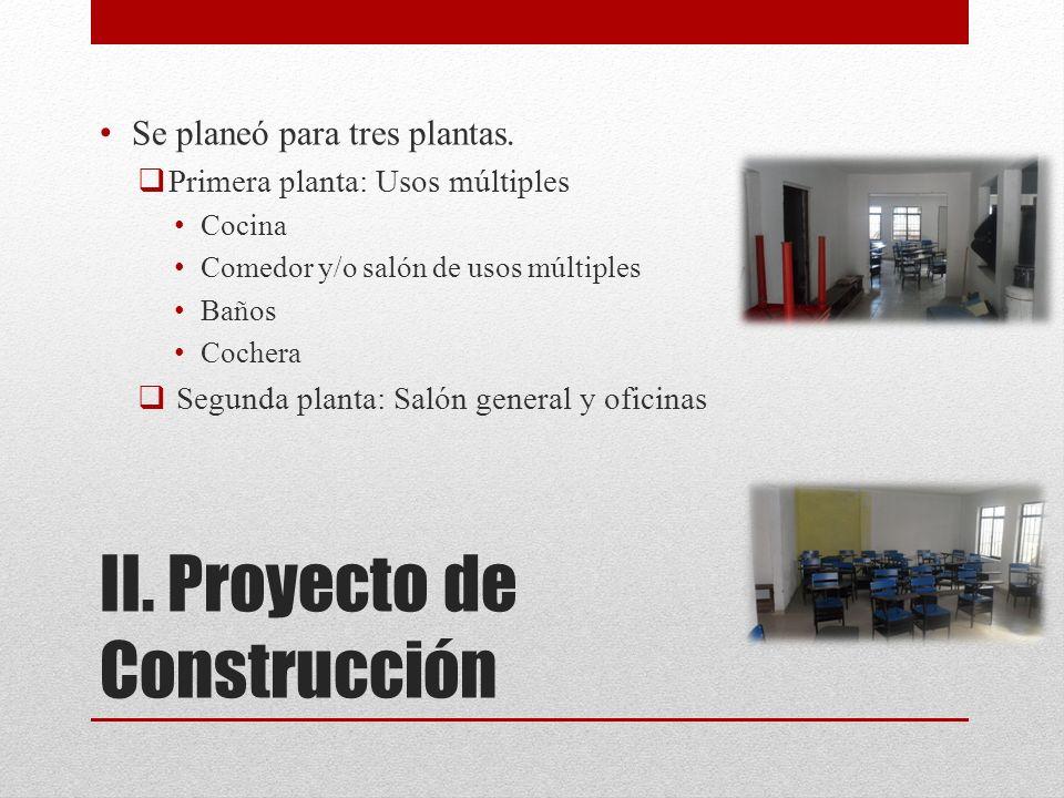 II. Proyecto de Construcción Se planeó para tres plantas. Primera planta: Usos múltiples Cocina Comedor y/o salón de usos múltiples Baños Cochera Segu