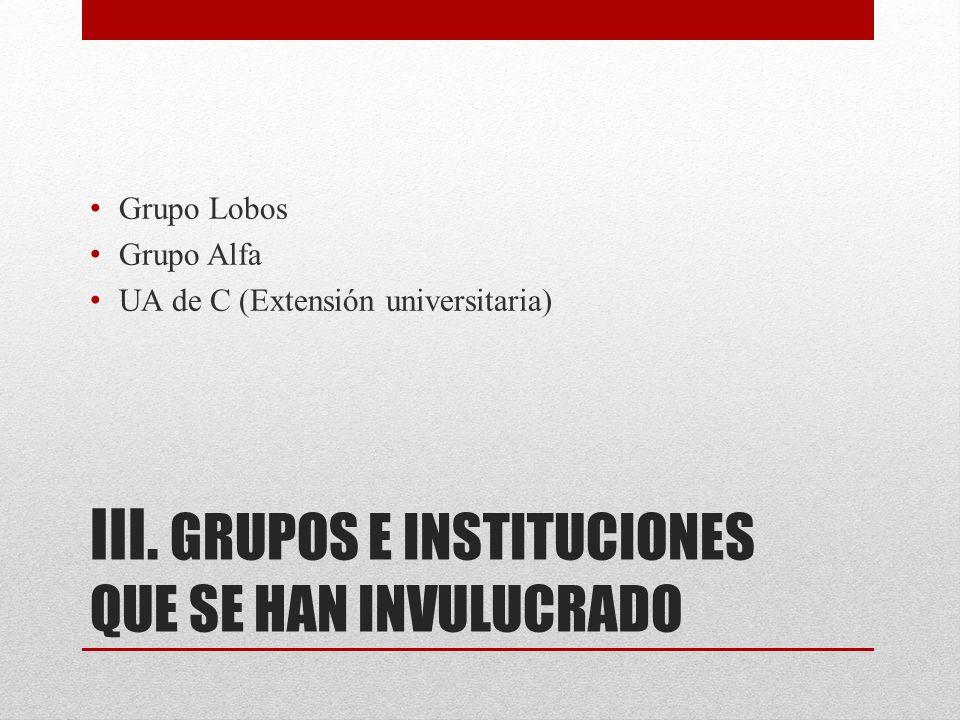 III. GRUPOS E INSTITUCIONES QUE SE HAN INVULUCRADO Grupo Lobos Grupo Alfa UA de C (Extensión universitaria)