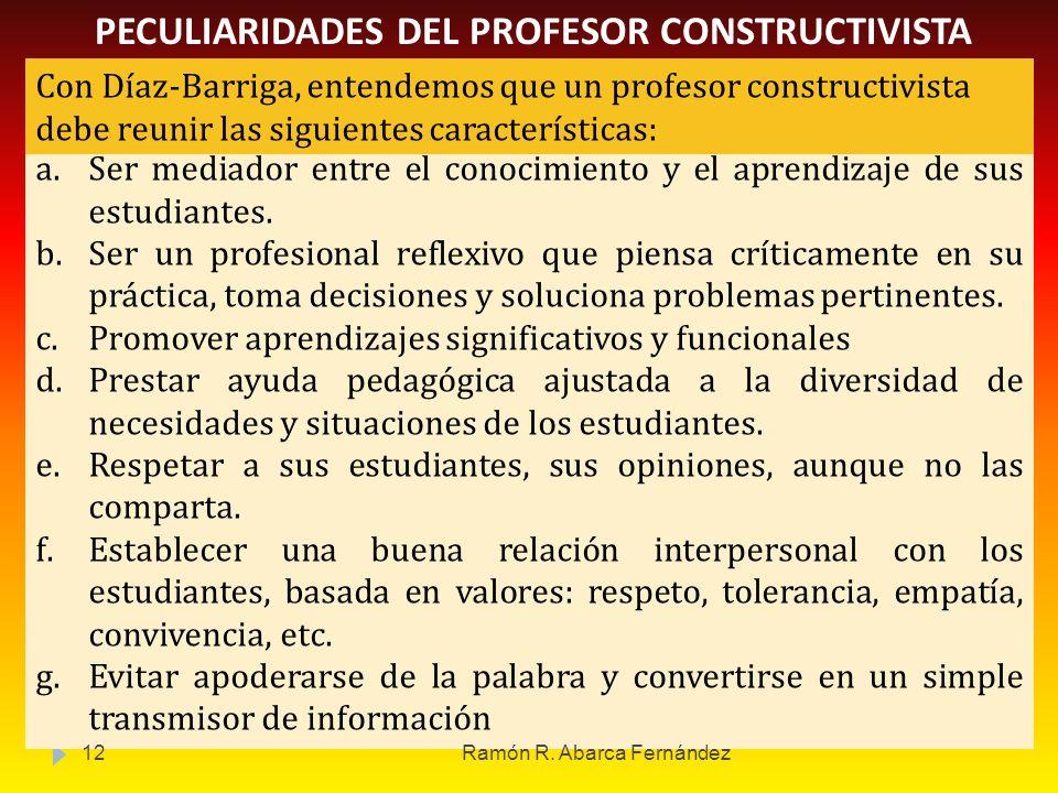 PECULIARIDADES DEL PROFESOR CONSTRUCTIVISTA a.Ser mediador entre el conocimiento y el aprendizaje de sus estudiantes. b.Ser un profesional reflexivo q