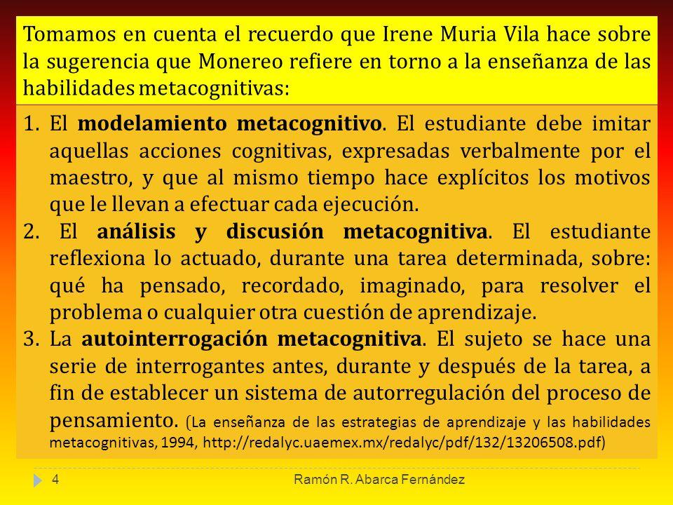 Tomamos en cuenta el recuerdo que Irene Muria Vila hace sobre la sugerencia que Monereo refiere en torno a la enseñanza de las habilidades metacogniti