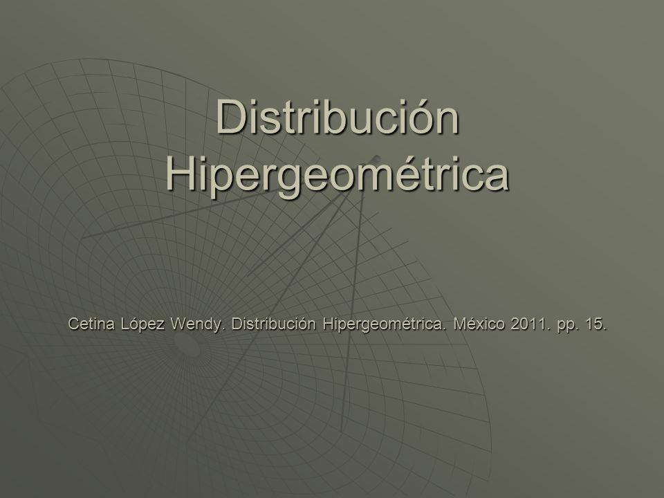Distribución Hipergeométrica Cetina López Wendy. Distribución Hipergeométrica. México 2011. pp. 15.