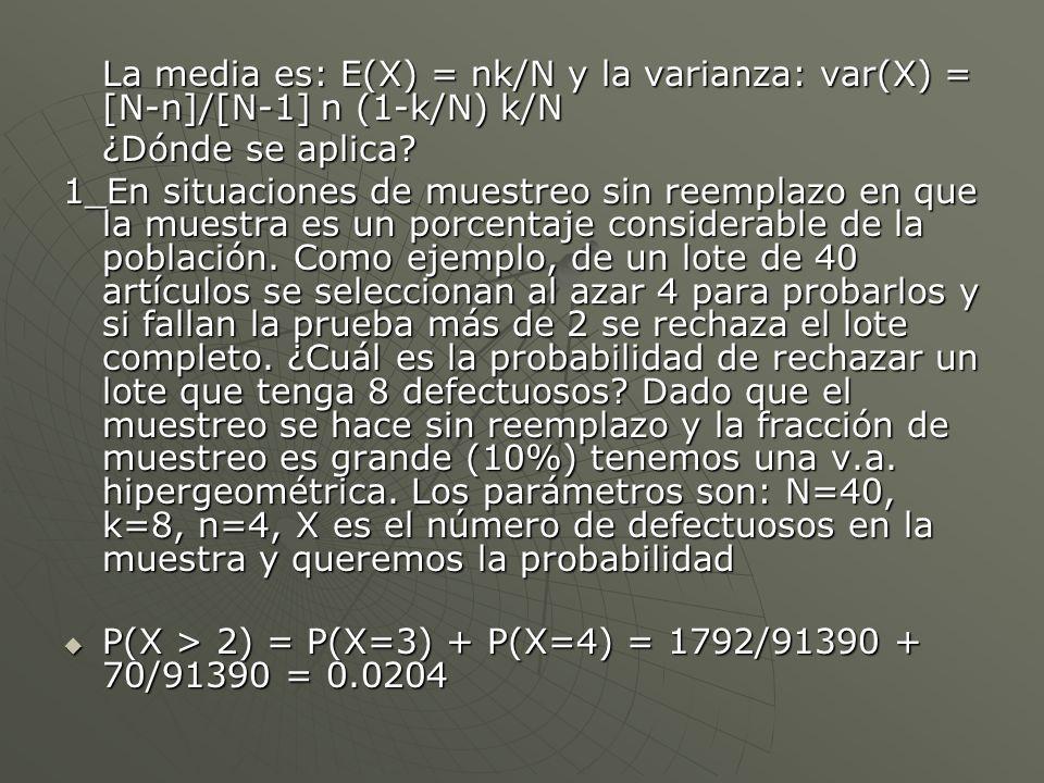La media es: E(X) = nk/N y la varianza: var(X) = [N-n]/[N-1] n (1-k/N) k/N ¿Dónde se aplica? 1_En situaciones de muestreo sin reemplazo en que la mues