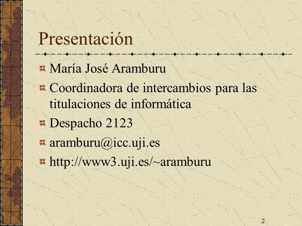 2 Presentación María José Aramburu Coordinadora de intercambios para las titulaciones de informática Despacho 2123 aramburu@icc.uji.es http://www3.uji.es/~aramburu