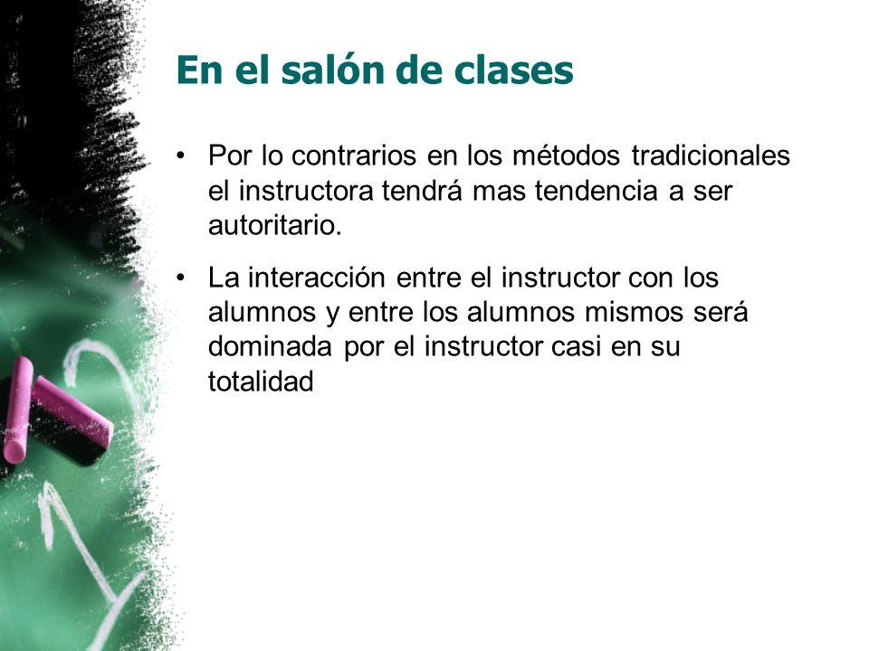En el salón de clases Por lo contrarios en los métodos tradicionales el instructora tendrá mas tendencia a ser autoritario.