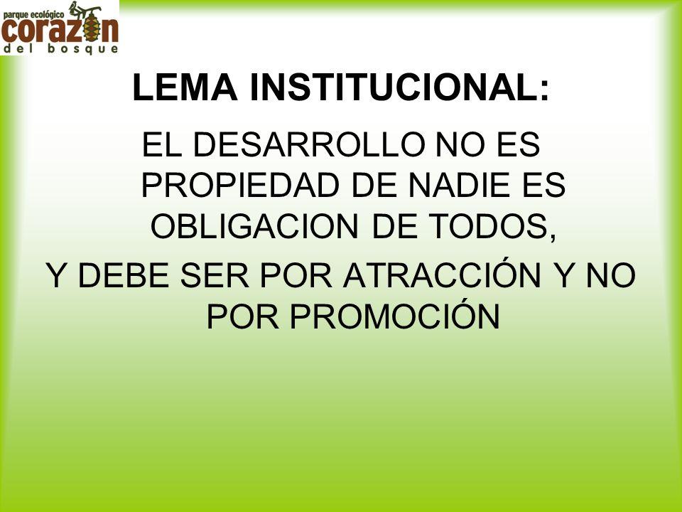 LEMA INSTITUCIONAL: EL DESARROLLO NO ES PROPIEDAD DE NADIE ES OBLIGACION DE TODOS, Y DEBE SER POR ATRACCIÓN Y NO POR PROMOCIÓN